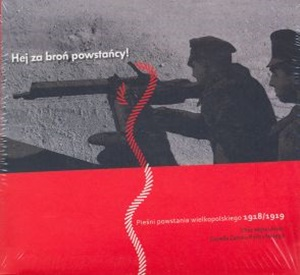 Hej za broń Powstańcy. Pieśni Powstania wielkopolskiego 1918-1919