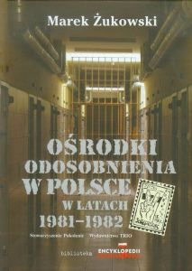 Marek Żukowski - Ośrodki odosobnienia w Polsce w latach 1981-1982