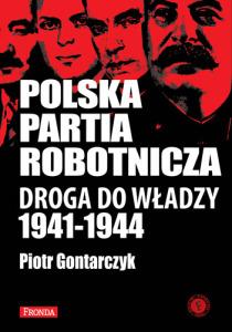 """Piotr Gontarczyk - """"Polska Partia Robotnicza. Droga do władzy 1941-1944"""""""