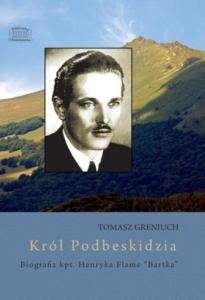 "Tomasz Greniuch - ""Król Podbeskidzia. Biografia kpt. Henryka Flame Bartka"""